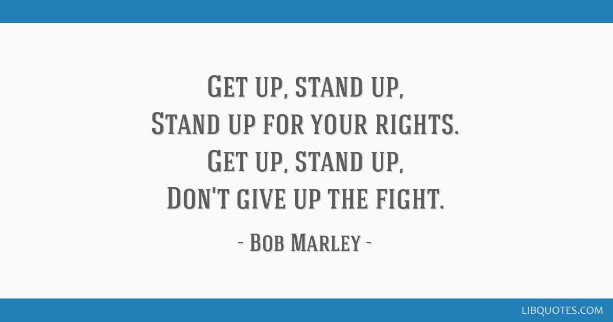 Get up, stand up, Stand up for your rights. Get up, stand up, Don't give up the fight.