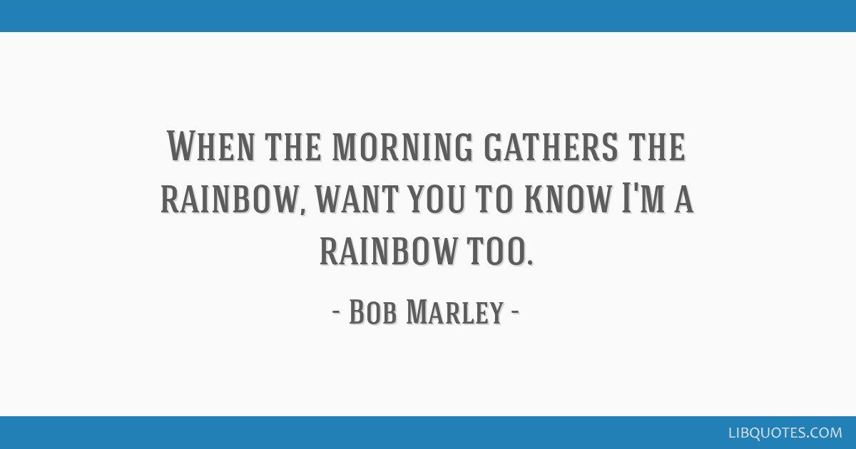 When the morning gathers the rainbow, want you to know I'm a rainbow too.