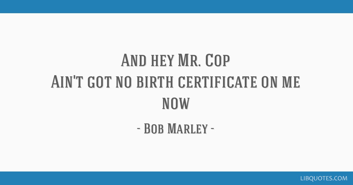 And hey Mr. Cop Ain't got no birth certificate on me now
