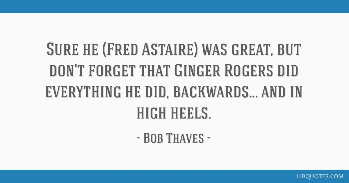 Sure He Fred Astaire Was Great But Don T Forget That Ginger Rogers Did Everything He