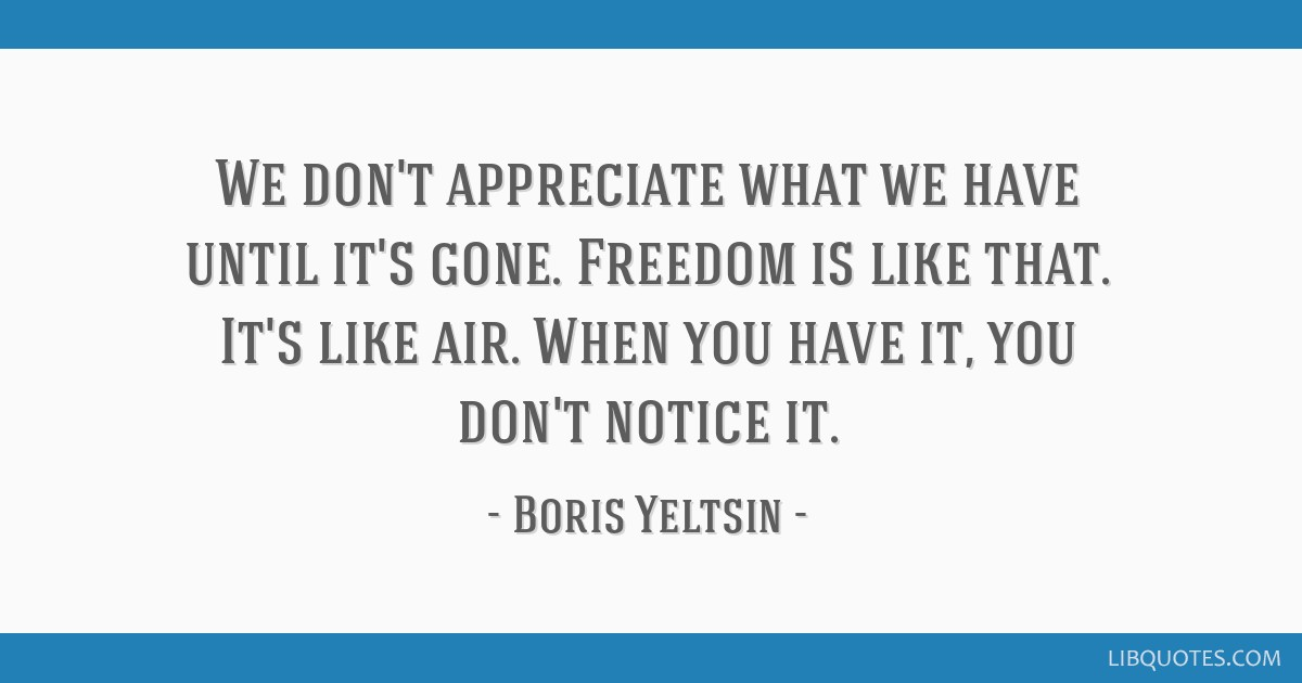 We don't appreciate what we have until it's gone. Freedom is like that. It's like air. When you have it, you don't notice it.