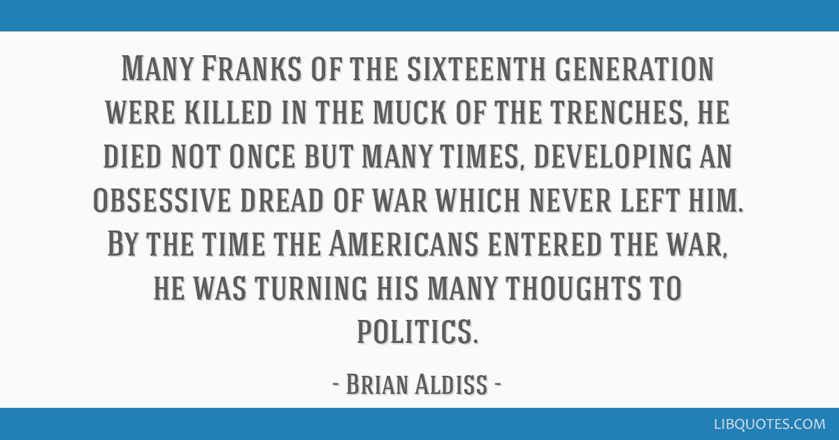 Many Franks of the sixteenth generation were killed in the muck of the trenches, he died not once but many times, developing an obsessive dread of...