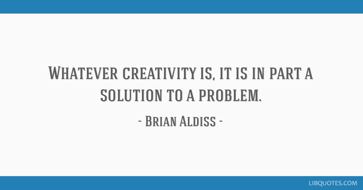 Whatever creativity is, it is in part a solution to a problem.