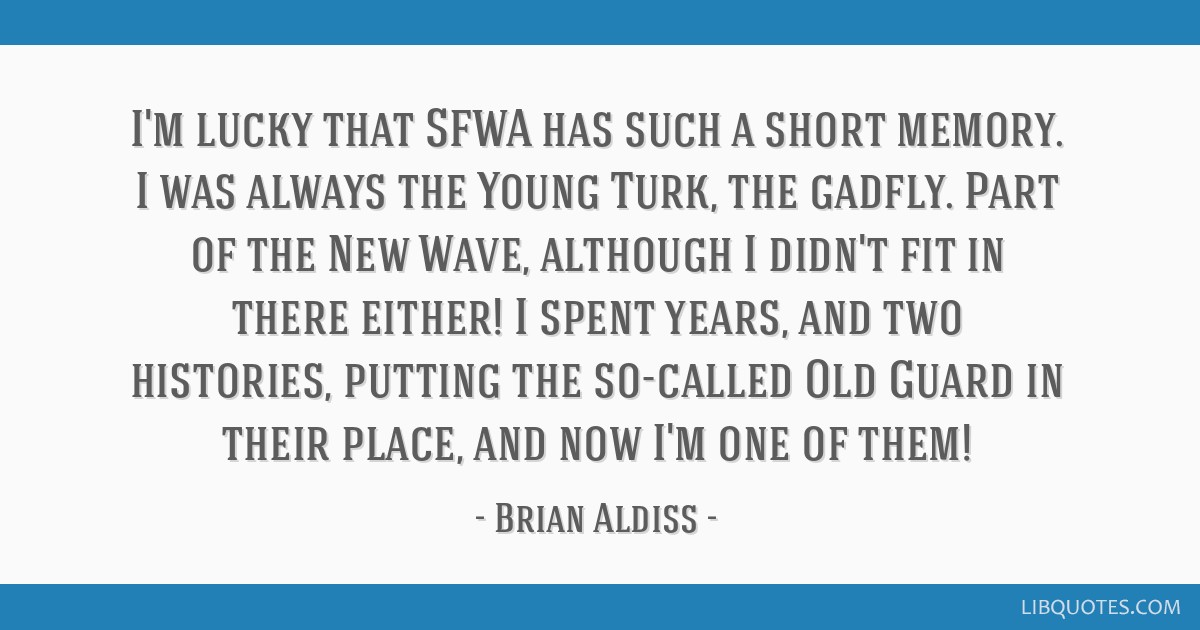 I'm lucky that SFWA has such a short memory. I was always the Young Turk, the gadfly. Part of the New Wave, although I didn't fit in there either! I...