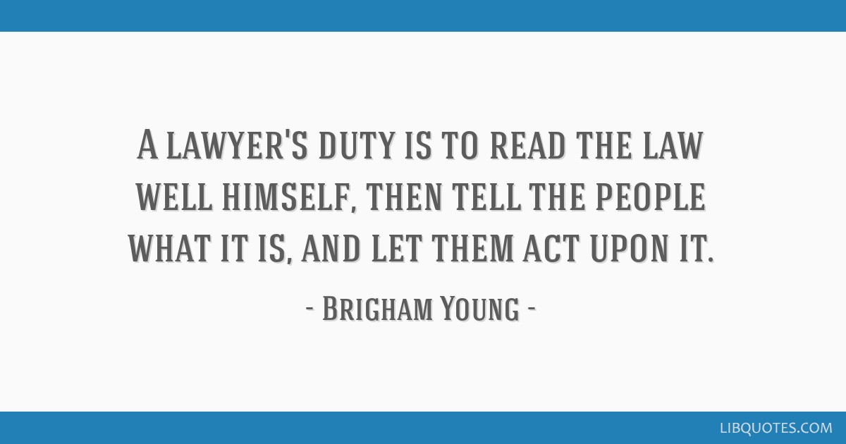 A lawyer's duty is to read the law well himself, then tell the people what it is, and let them act upon it.
