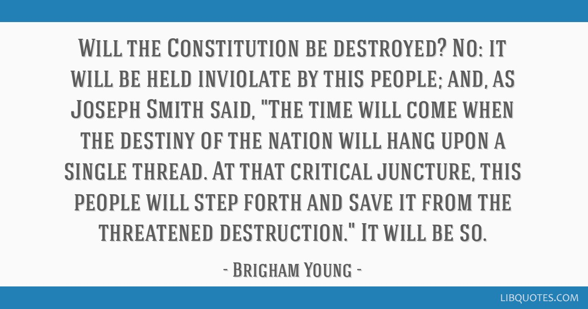 Will the Constitution be destroyed? No: it will be held inviolate by this people; and, as Joseph Smith said, The time will come when the destiny of...