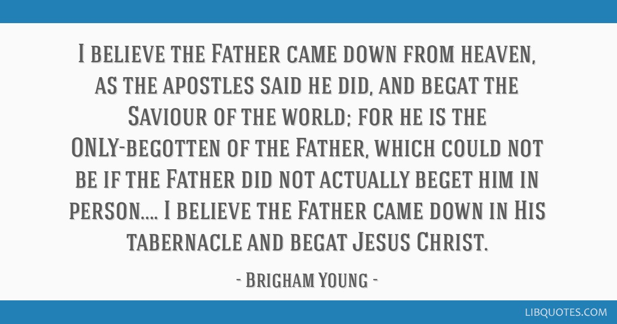 I believe the Father came down from heaven, as the apostles said he did, and begat the Saviour of the world; for he is the ONLY-begotten of the...