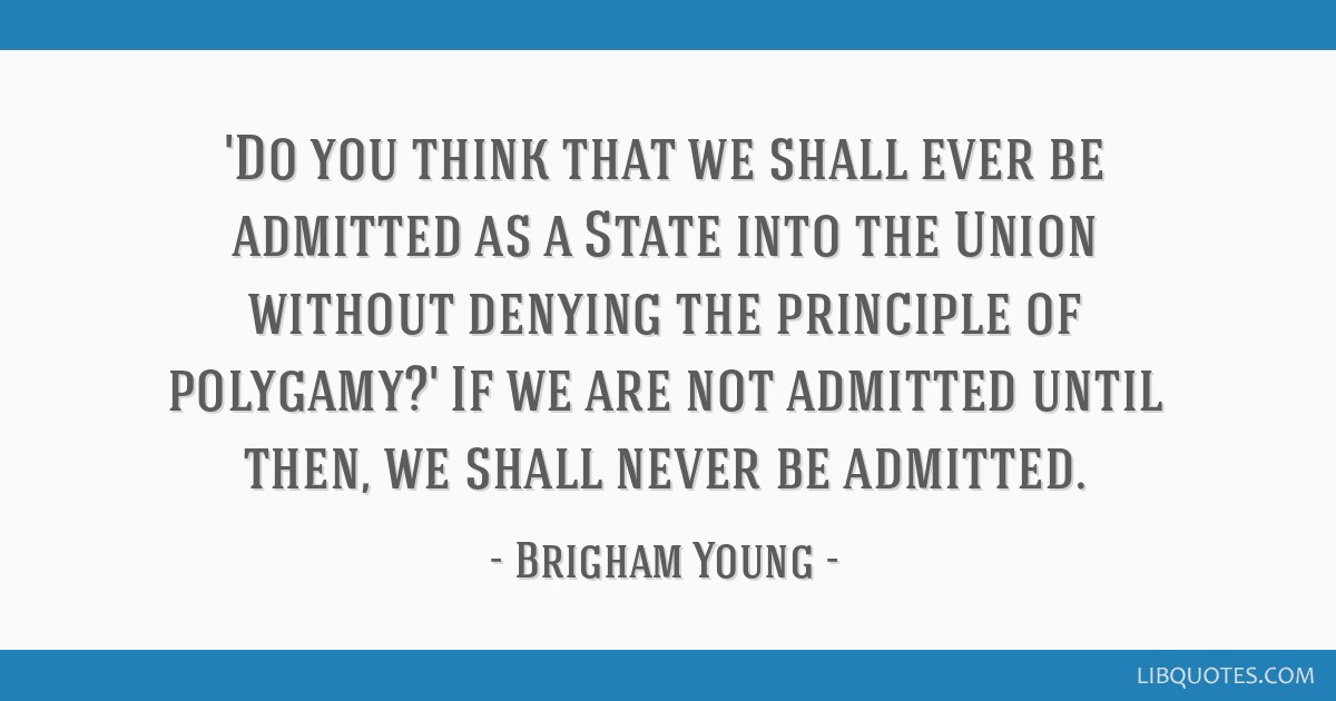 'Do you think that we shall ever be admitted as a State into the Union without denying the principle of polygamy?' If we are not admitted until then, ...