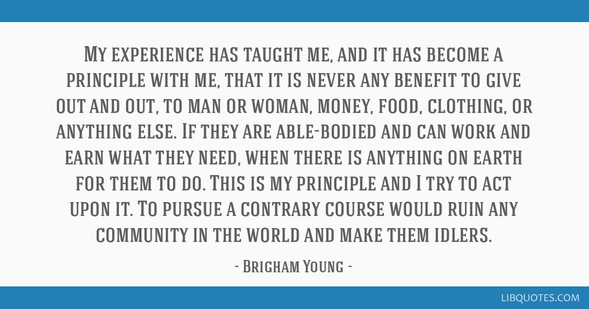 My experience has taught me, and it has become a principle with me, that it is never any benefit to give out and out, to man or woman, money, food,...