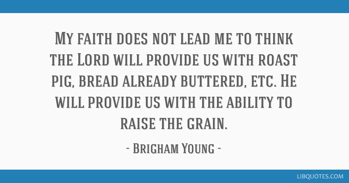 My faith does not lead me to think the Lord will provide us with roast pig, bread already buttered, etc. He will provide us with the ability to raise ...