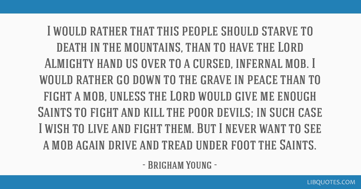 I would rather that this people should starve to death in the mountains, than to have the Lord Almighty hand us over to a cursed, infernal mob. I...