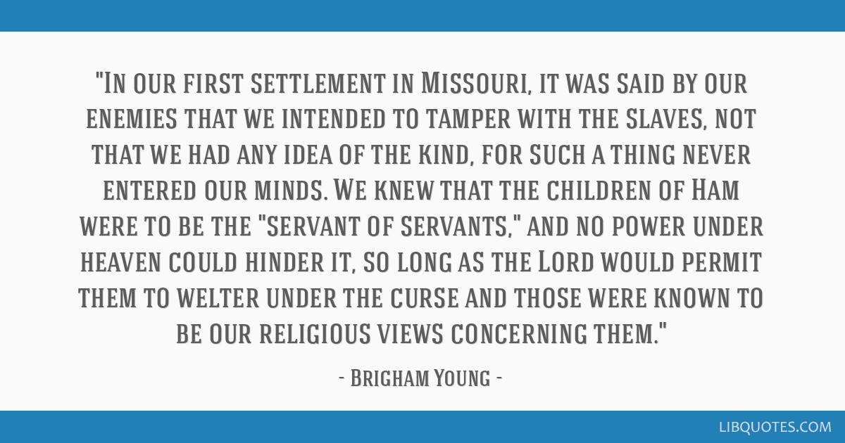 In our first settlement in Missouri, it was said by our enemies that we intended to tamper with the slaves, not that we had any idea of the kind, for ...