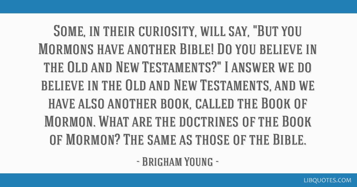 Some, in their curiosity, will say, But you Mormons have another Bible! Do you believe in the Old and New Testaments? I answer we do believe in the...