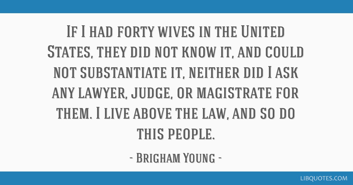 If I had forty wives in the United States, they did not know it, and could not substantiate it, neither did I ask any lawyer, judge, or magistrate...
