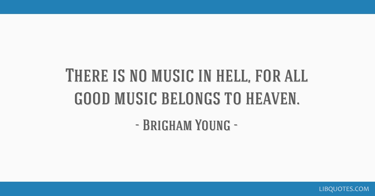 There is no music in hell, for all good music belongs to heaven.
