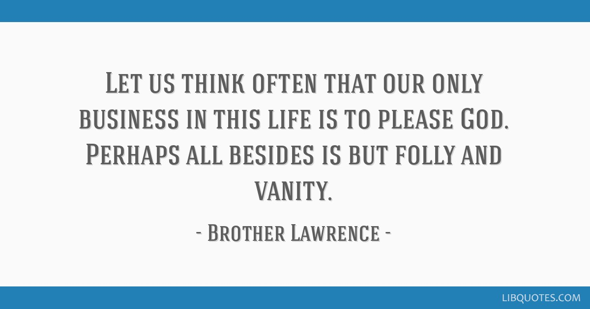 Let us think often that our only business in this life is to please God. Perhaps all besides is but folly and vanity.