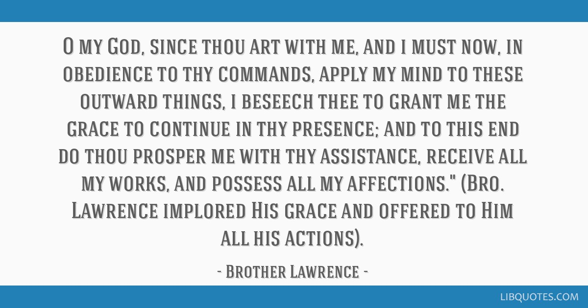 O my God, since thou art with me, and i must now, in obedience to thy commands, apply my mind to these outward things, i beseech thee to grant me the ...