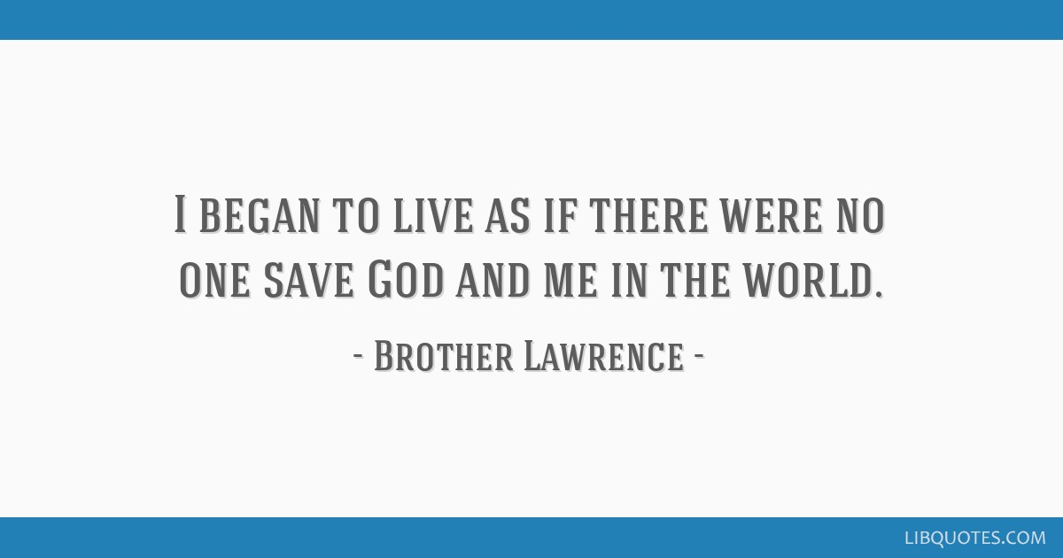 I began to live as if there were no one save God and me in the world.