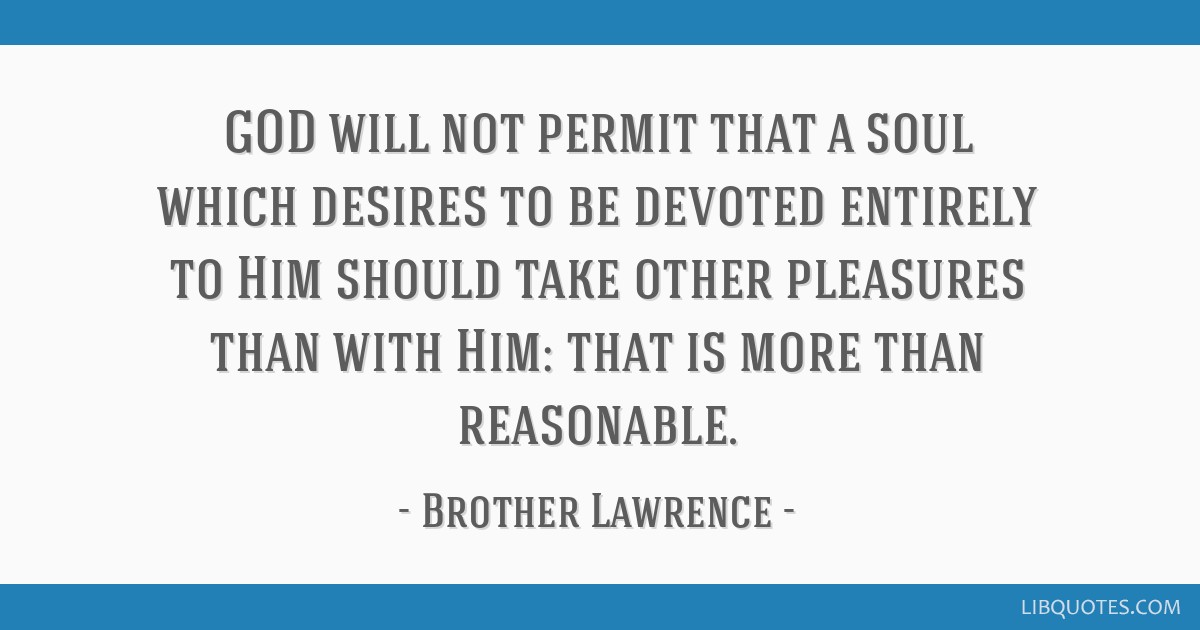 GOD will not permit that a soul which desires to be devoted entirely to Him should take other pleasures than with Him: that is more than reasonable.