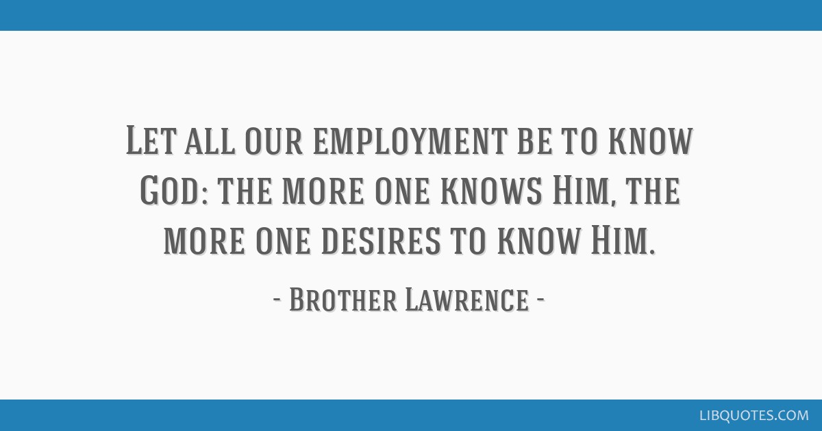 Let all our employment be to know God: the more one knows Him, the more one desires to know Him.