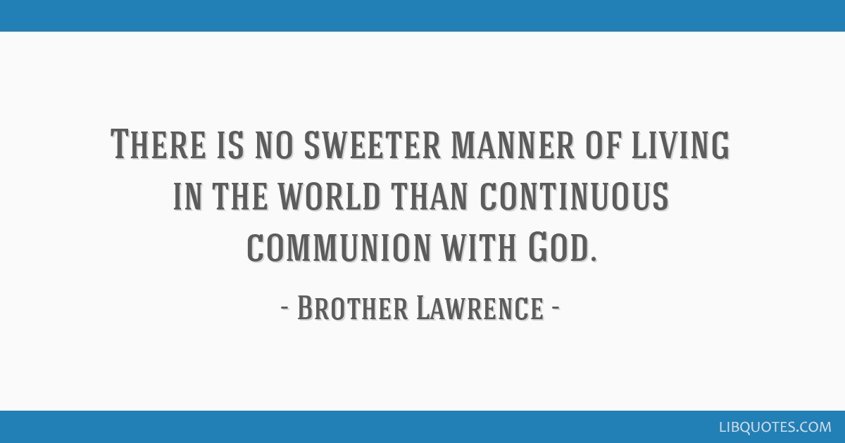 There is no sweeter manner of living in the world than continuous communion with God.