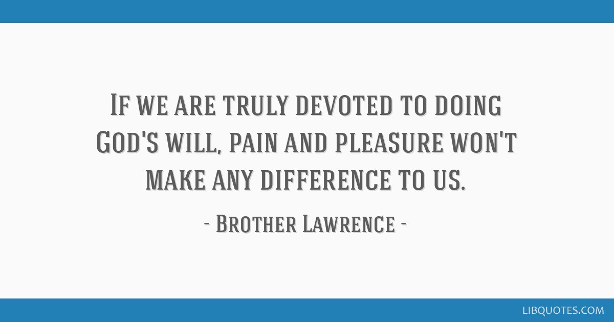 If we are truly devoted to doing God's will, pain and pleasure won't make any difference to us.