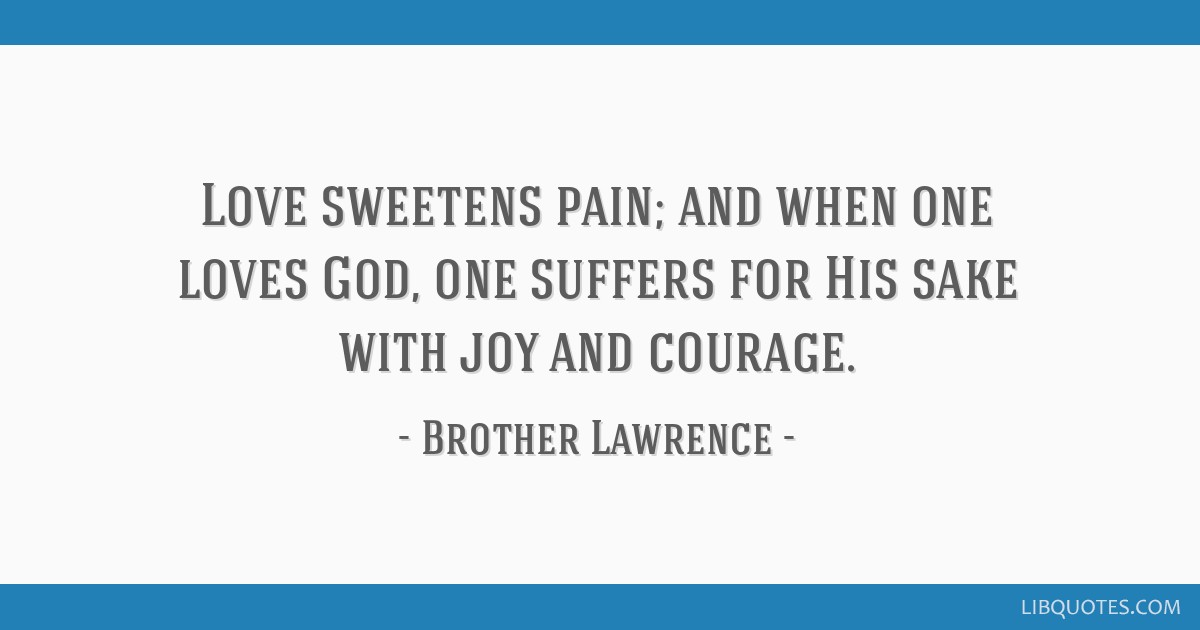 Love sweetens pain; and when one loves God, one suffers for His sake with joy and courage.