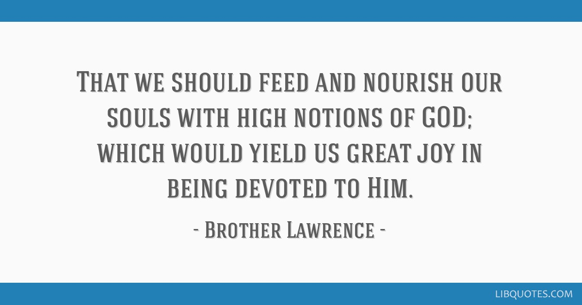 That we should feed and nourish our souls with high notions of GOD; which would yield us great joy in being devoted to Him.