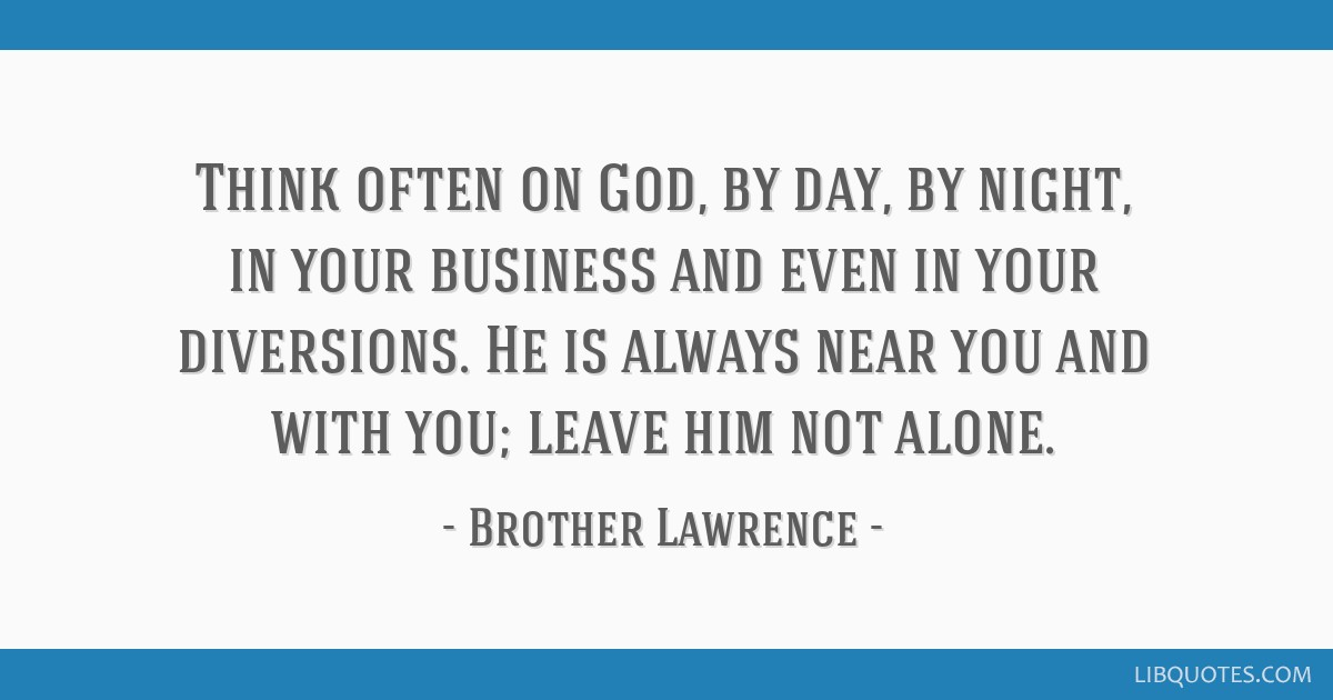 Think often on God, by day, by night, in your business and even in your diversions. He is always near you and with you; leave him not alone.
