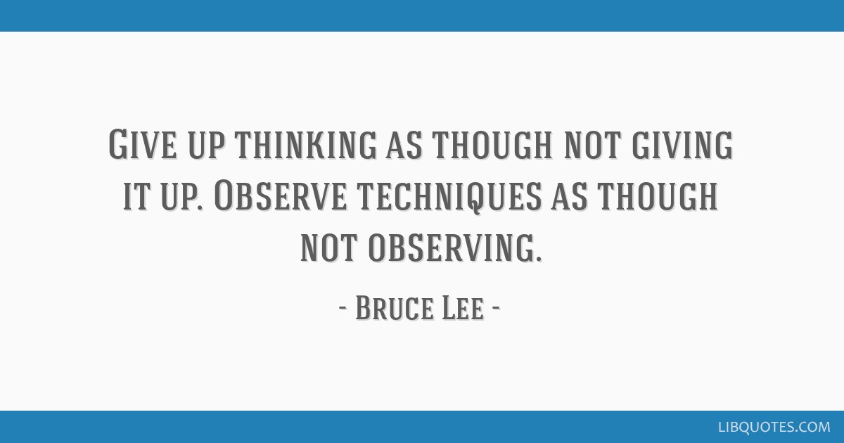Give up thinking as though not giving it up. Observe techniques as though not observing.