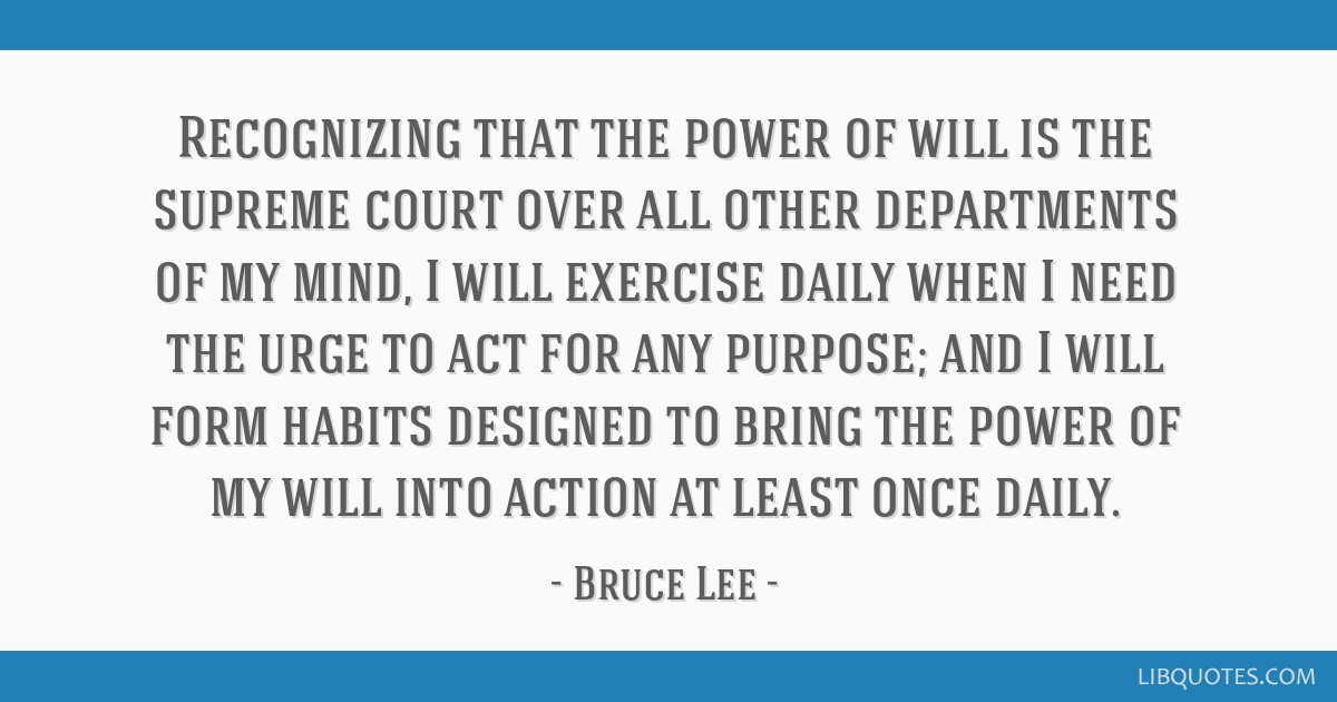 Recognizing that the power of will is the supreme court over all other departments of my mind, I will exercise daily when I need the urge to act for...