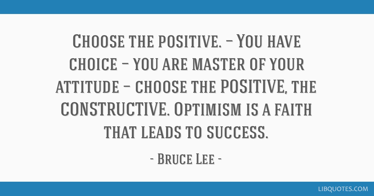 Choose the positive. — You have choice — you are master of your attitude — choose the POSITIVE, the CONSTRUCTIVE. Optimism is a faith that...