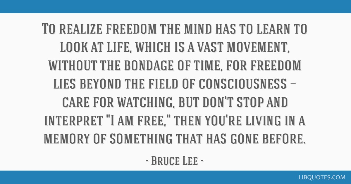 To realize freedom the mind has to learn to look at life, which is a vast movement, without the bondage of time, for freedom lies beyond the field of ...
