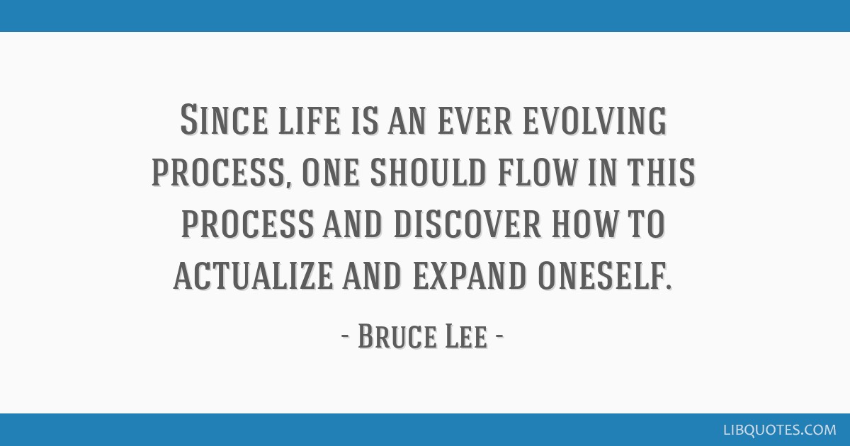 Since Life Is An Ever Evolving Process One Should Flow In This