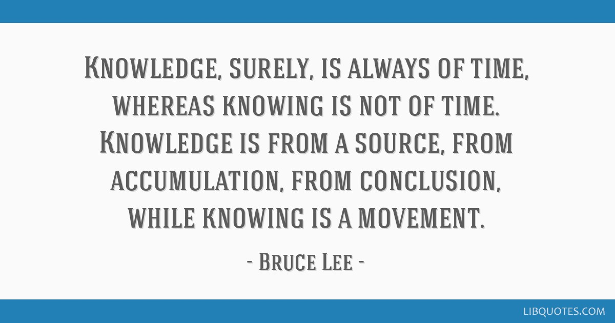 Knowledge, surely, is always of time, whereas knowing is not of time. Knowledge is from a source, from accumulation, from conclusion, while knowing...