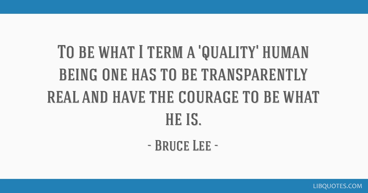 To be what I term a 'quality' human being one has to be transparently real and have the courage to be what he is.
