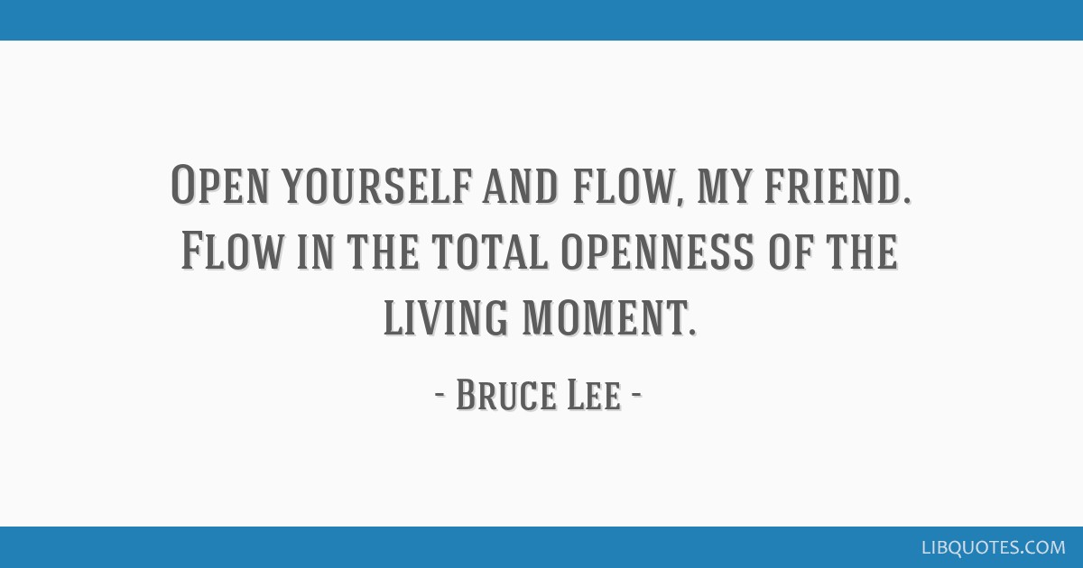 Open yourself and flow, my friend. Flow in the total openness of the living moment.