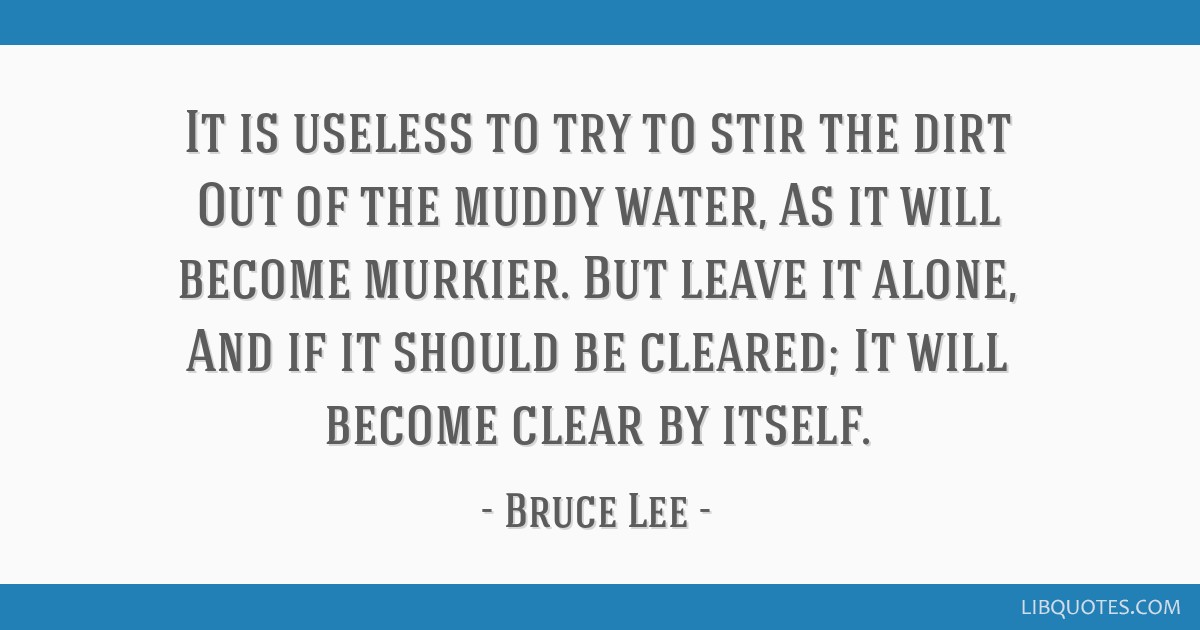It is useless to try to stir the dirt Out of the muddy water, As it will become murkier. But leave it alone, And if it should be cleared; It will...