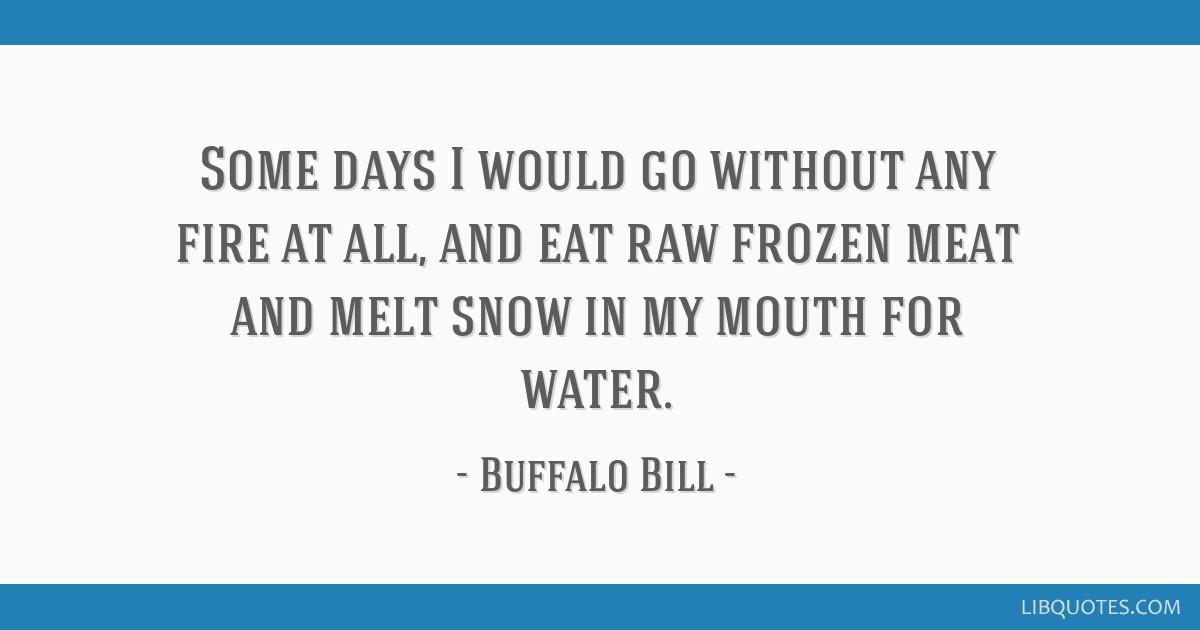 Some days I would go without any fire at all, and eat raw frozen meat and melt snow in my mouth for water.