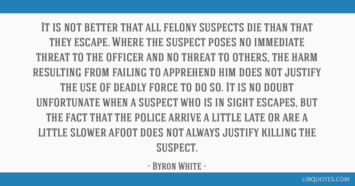 It is not better that all felony suspects die than that they escape. Where the suspect poses no immediate threat to the officer and no threat to...
