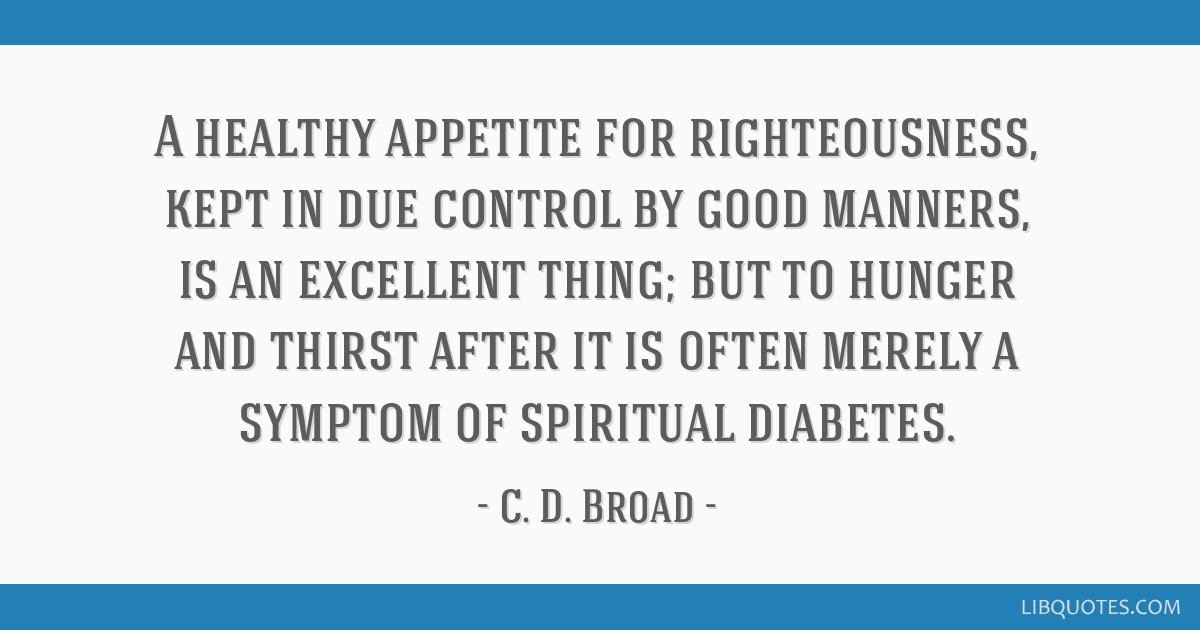 A healthy appetite for righteousness, kept in due control by good manners, is an excellent thing; but to hunger and thirst after it is often merely a ...