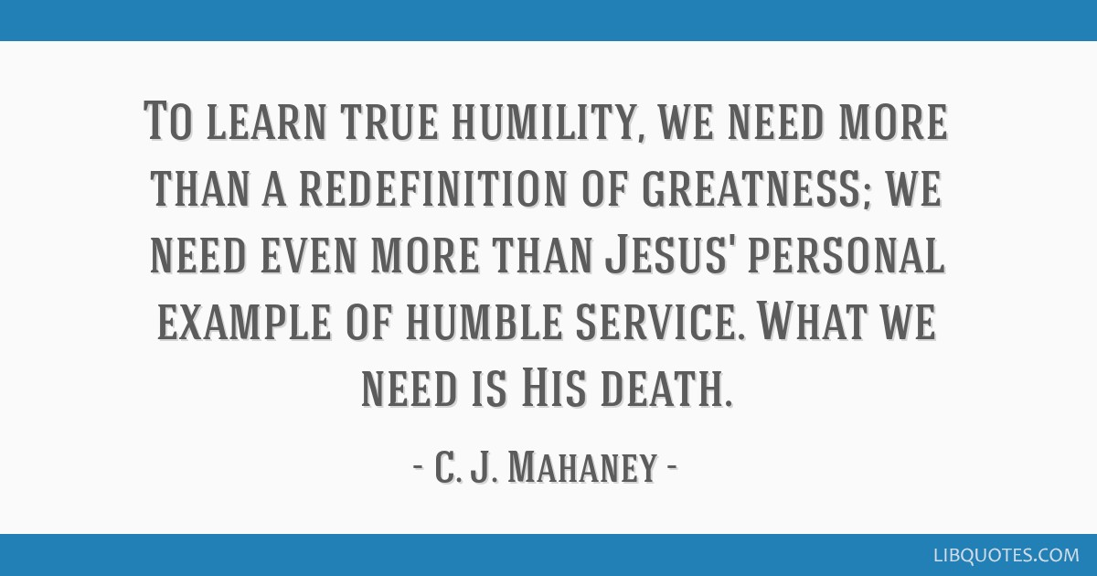 To learn true humility, we need more than a redefinition of greatness; we need even more than Jesus' personal example of humble service. What we need ...