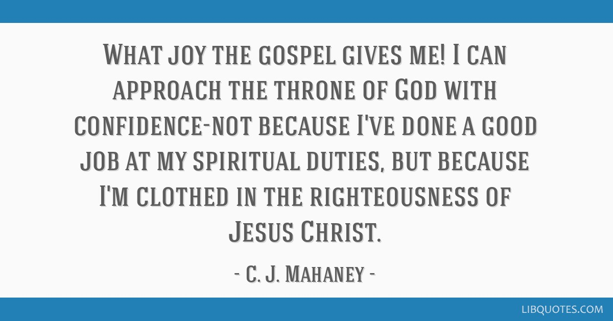 What joy the gospel gives me! I can approach the throne of God with confidence-not because I've done a good job at my spiritual duties, but because...