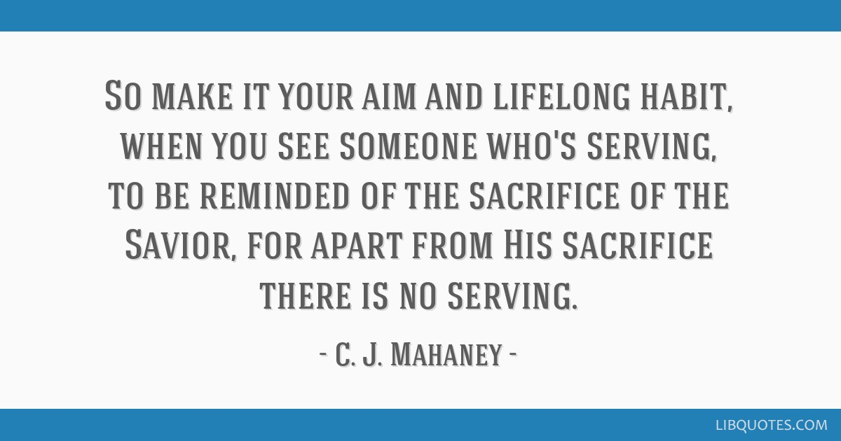 So make it your aim and lifelong habit, when you see someone who's serving, to be reminded of the sacrifice of the Savior, for apart from His...