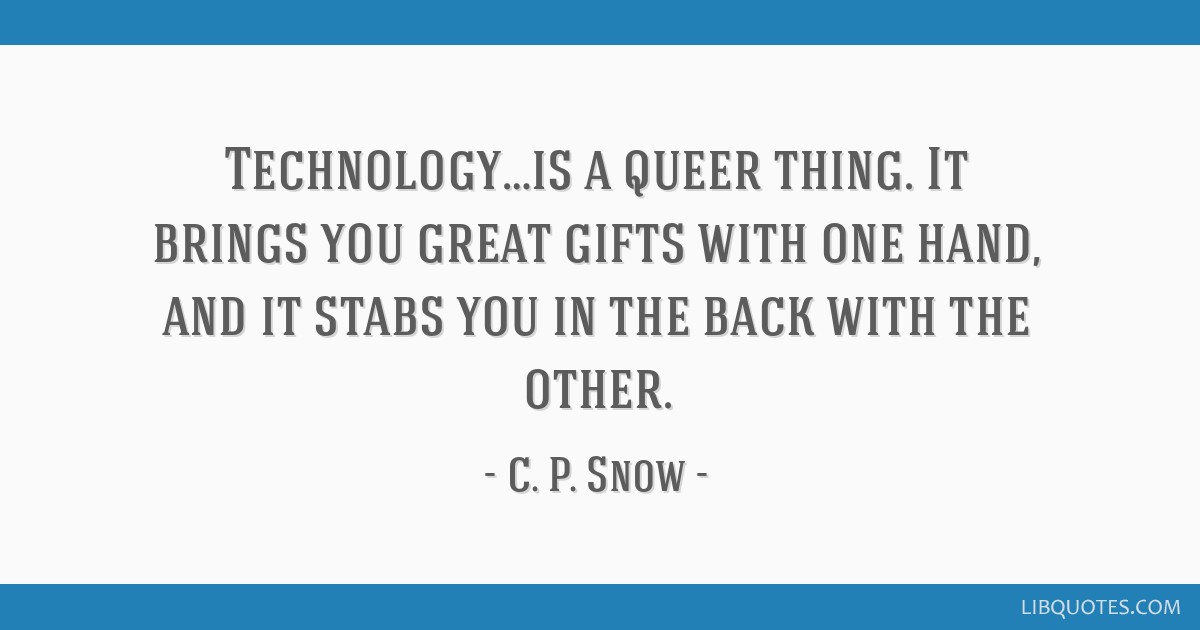 Technology…is a queer thing. It brings you great gifts with one hand, and it stabs you in the back with the other.