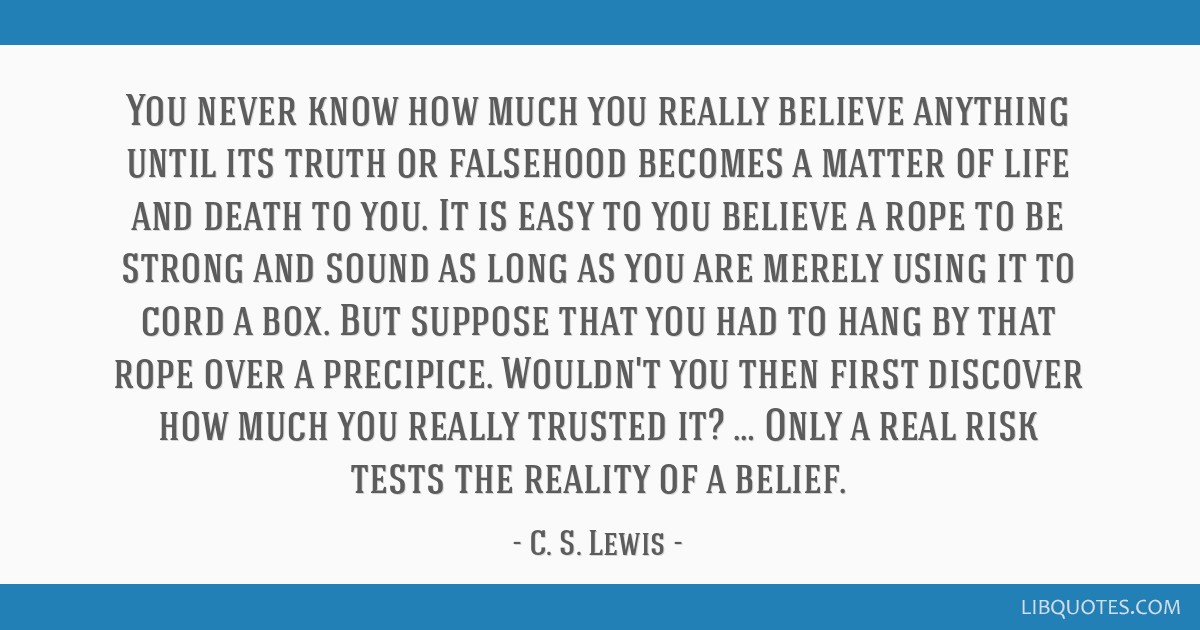 You never know how much you really believe anything until its truth or falsehood becomes a matter of life and death to you. It is easy to you believe ...
