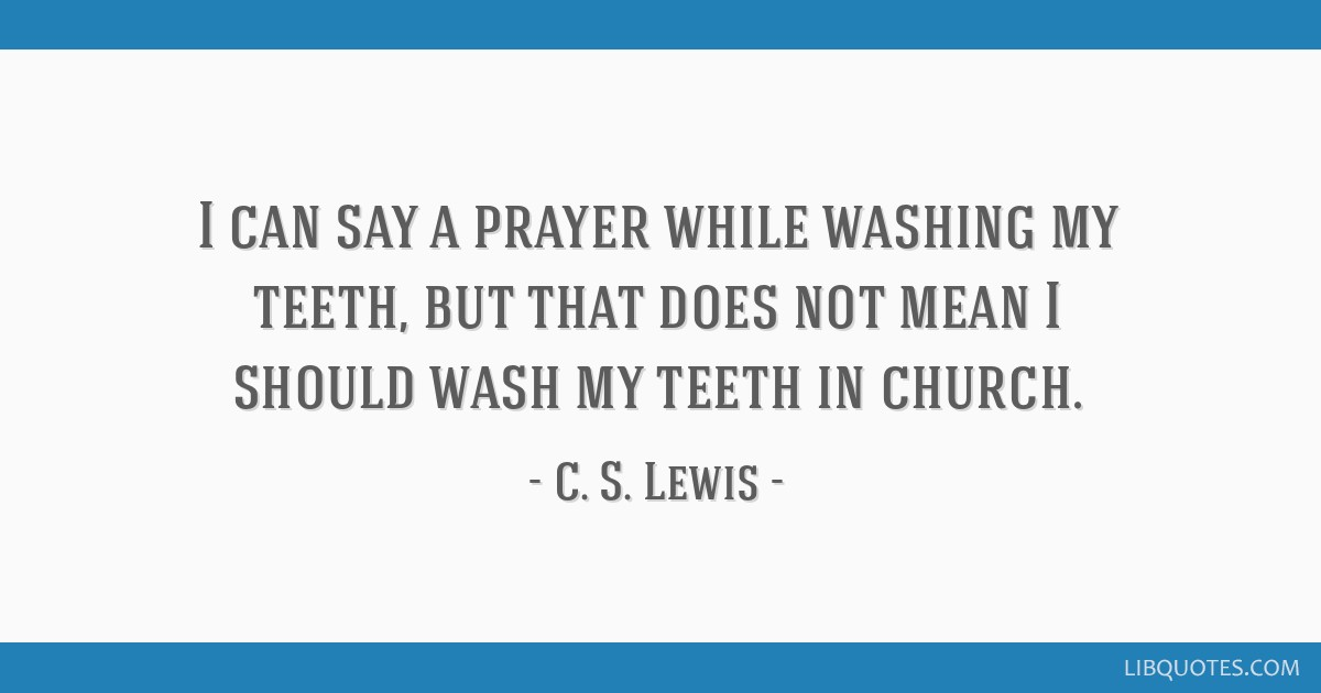 I can say a prayer while washing my teeth, but that does not mean I should wash my teeth in church.