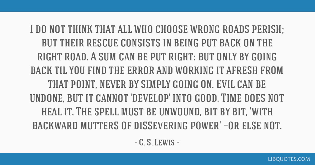 I do not think that all who choose wrong roads perish; but their rescue consists in being put back on the right road. A sum can be put right: but...