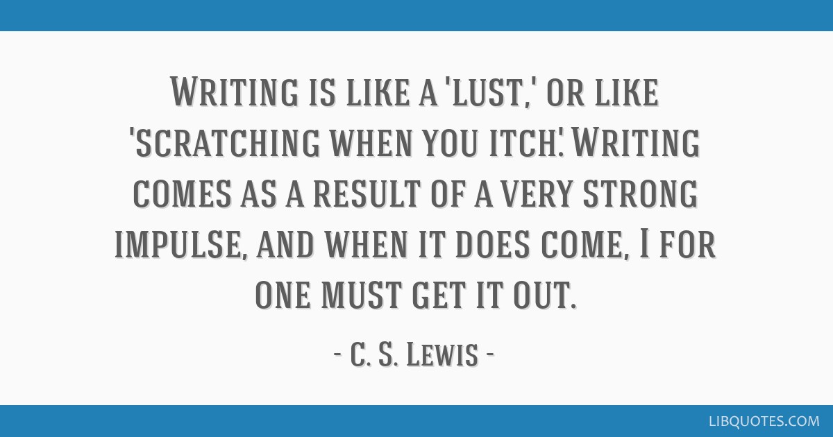 Writing is like a 'lust,' or like 'scratching when you itch.' Writing comes as a result of a very strong impulse, and when it does come, I for one...