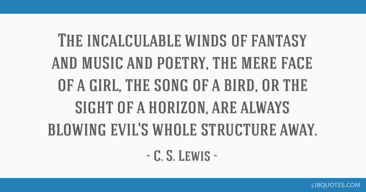 The incalculable winds of fantasy and music and poetry, the mere face of a girl, the song of a bird, or the sight of a horizon, are always blowing...